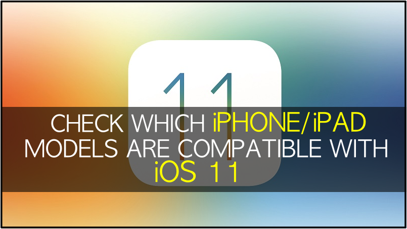 check-which-iphone-ipad-models-compatible-with-ios11-apple-os