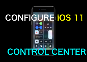 How to Configure and Customise the Control Center in iOS 11