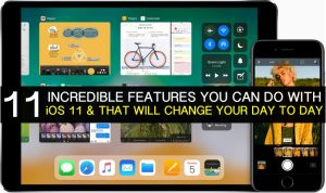 The 11 Things You can do with iOS 11 and That will Change your Day to Day