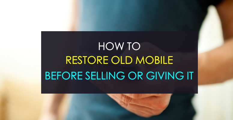 restore-old-mobile-before-selling-or-giving-it-away-to-others